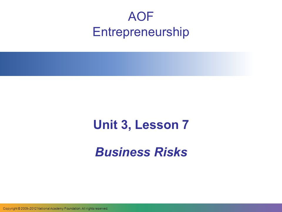 AOF Entrepreneurship Unit 3, Lesson 7 Business Risks Copyright © 2009–2012 National Academy Foundation.