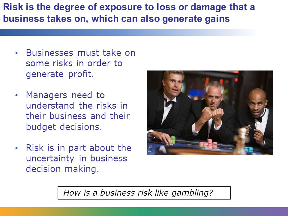 Risk is the degree of exposure to loss or damage that a business takes on, which can also generate gains Businesses must take on some risks in order to generate profit.
