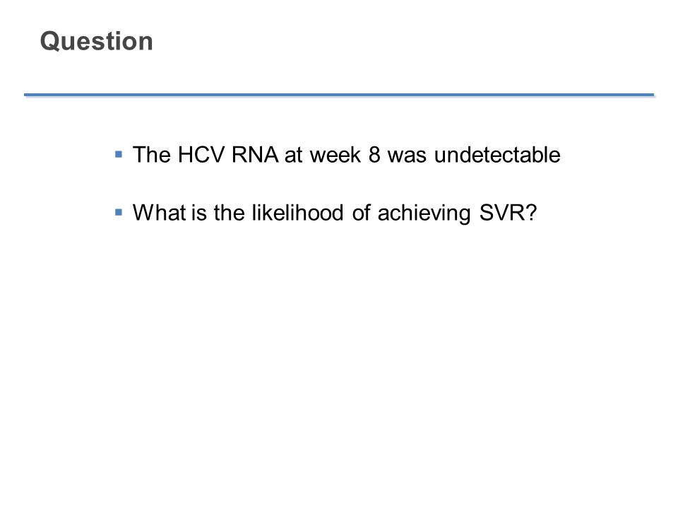 Question  The HCV RNA at week 8 was undetectable  What is the likelihood of achieving SVR