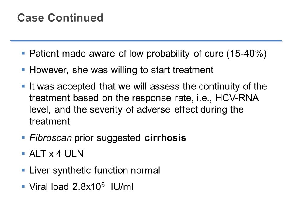 Case Continued  Patient made aware of low probability of cure (15-40%)  However, she was willing to start treatment  It was accepted that we will assess the continuity of the treatment based on the response rate, i.e., HCV-RNA level, and the severity of adverse effect during the treatment  Fibroscan prior suggested cirrhosis  ALT x 4 ULN  Liver synthetic function normal  Viral load 2.8x10 6 IU/ml