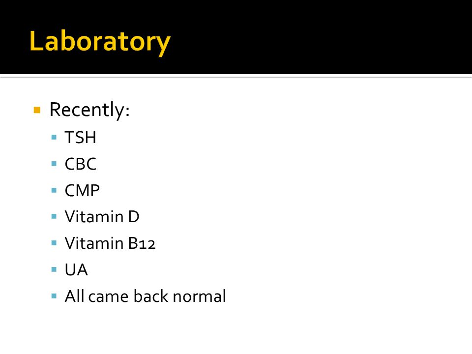  Recently:  TSH  CBC  CMP  Vitamin D  Vitamin B12  UA  All came back normal