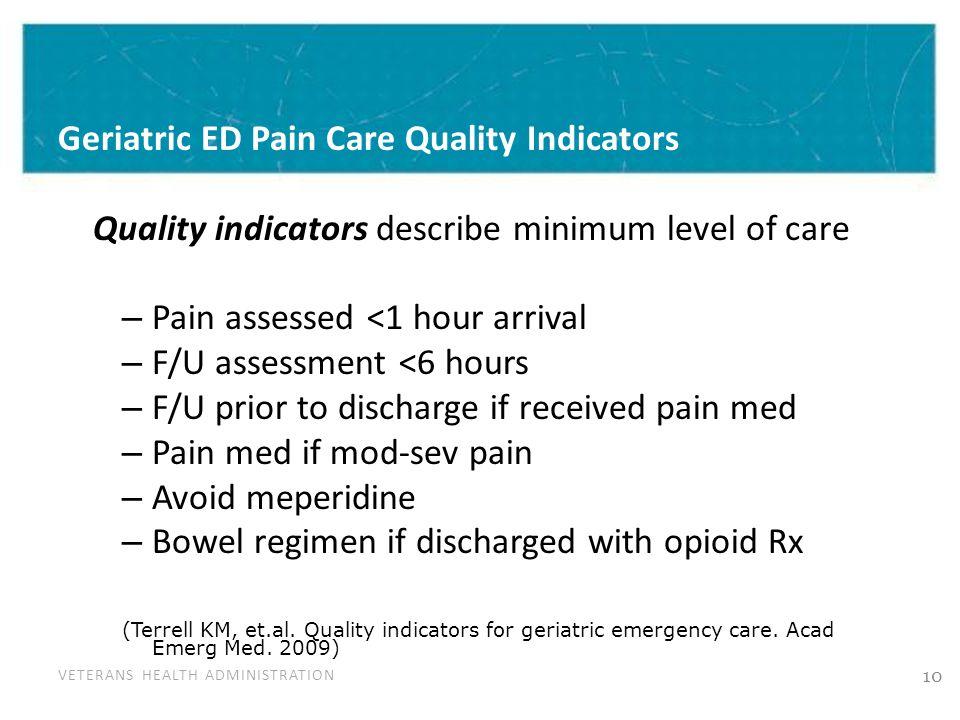 VETERANS HEALTH ADMINISTRATION Geriatric ED Pain Care Quality Indicators Quality indicators describe minimum level of care – Pain assessed <1 hour arr