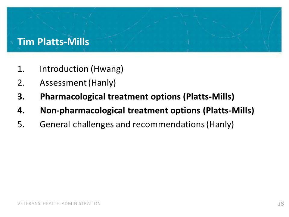 VETERANS HEALTH ADMINISTRATION Tim Platts-Mills 1. Introduction (Hwang) 2. Assessment (Hanly) 3. Pharmacological treatment options (Platts-Mills) 4. N