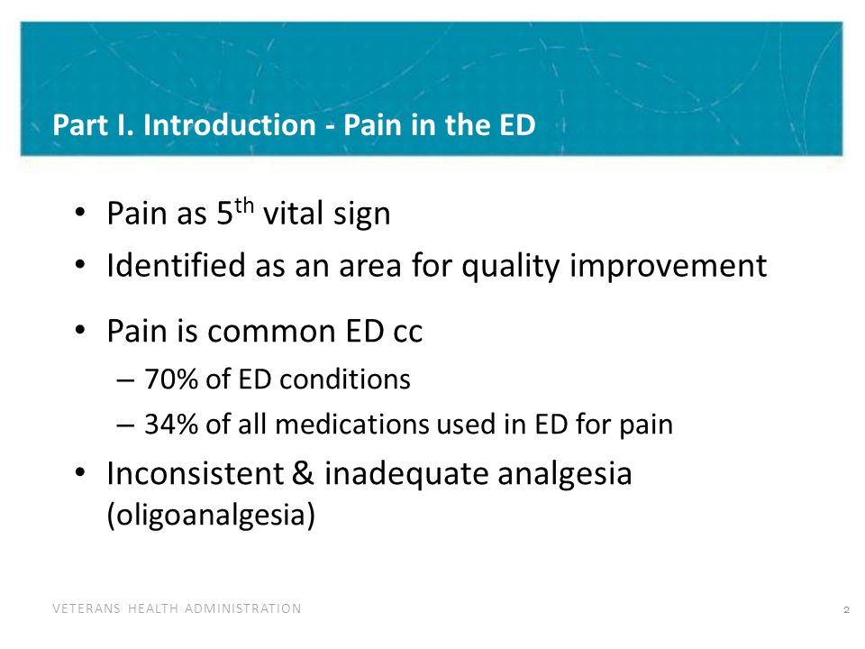 VETERANS HEALTH ADMINISTRATION Part I. Introduction - Pain in the ED Pain as 5 th vital sign Identified as an area for quality improvement Pain is com