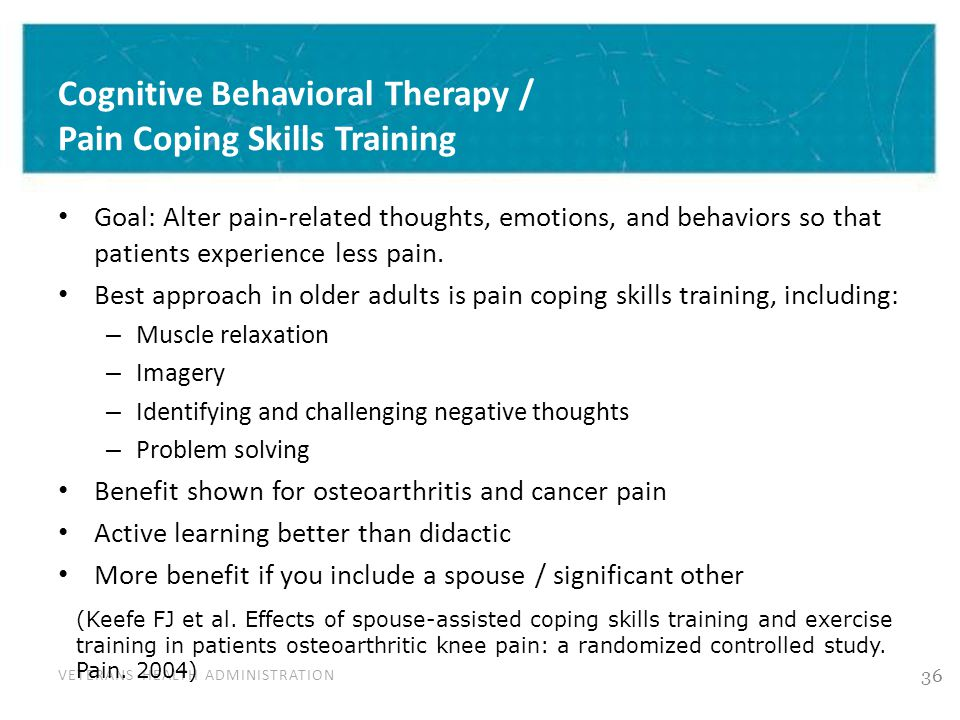 VETERANS HEALTH ADMINISTRATION Cognitive Behavioral Therapy / Pain Coping Skills Training Goal: Alter pain-related thoughts, emotions, and behaviors s