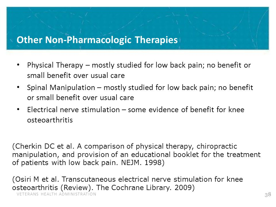 VETERANS HEALTH ADMINISTRATION Other Non-Pharmacologic Therapies Physical Therapy – mostly studied for low back pain; no benefit or small benefit over