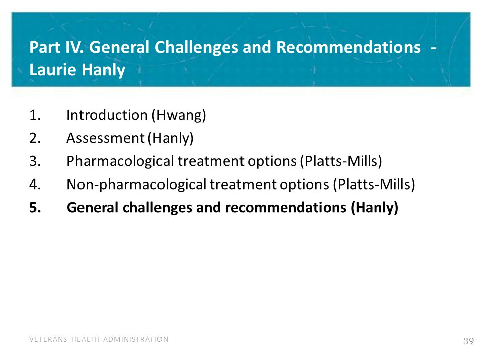 VETERANS HEALTH ADMINISTRATION Part IV. General Challenges and Recommendations - Laurie Hanly 1. Introduction (Hwang) 2. Assessment (Hanly) 3. Pharmac