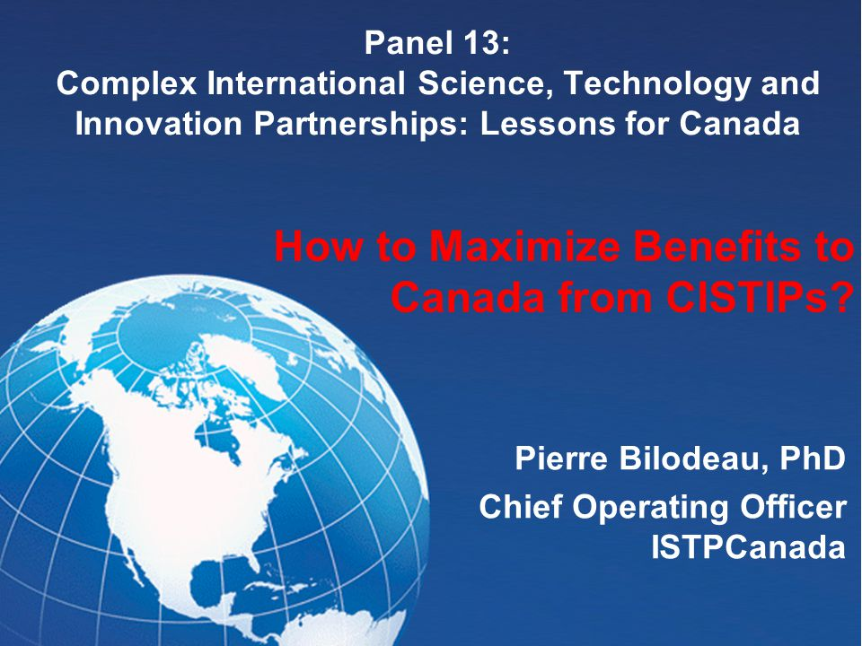 Panel 13: Complex International Science, Technology and Innovation Partnerships: Lessons for Canada Pierre Bilodeau, PhD Chief Operating Officer ISTPCanada How to Maximize Benefits to Canada from CISTIPs?