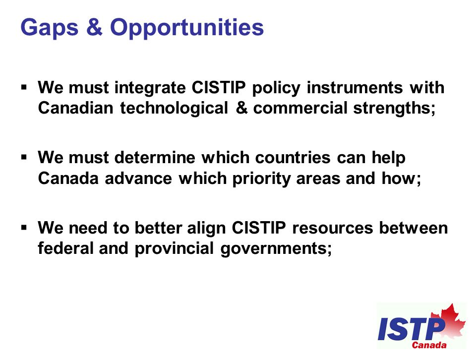 Gaps & Opportunities  We must integrate CISTIP policy instruments with Canadian technological & commercial strengths;  We must determine which count