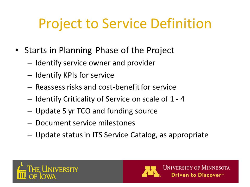 Project to Service Definition Starts in Planning Phase of the Project – Identify service owner and provider – Identify KPIs for service – Reassess risks and cost-benefit for service – Identify Criticality of Service on scale of – Update 5 yr TCO and funding source – Document service milestones – Update status in ITS Service Catalog, as appropriate