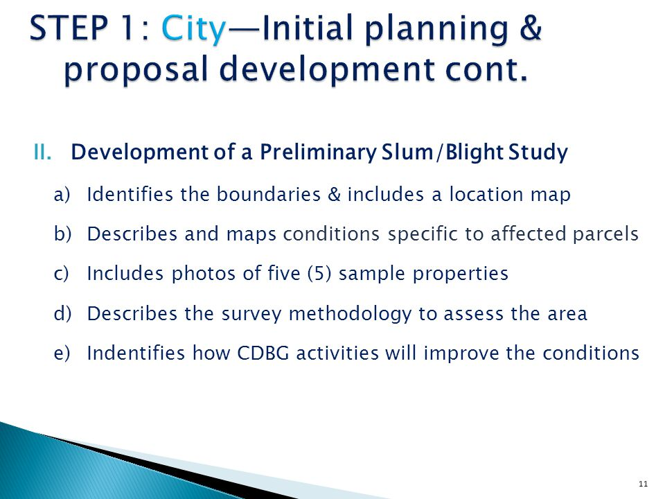 11 STEP 1: City—Initial planning & proposal development cont. II.Development of a Preliminary Slum/Blight Study a)Identifies the boundaries & includes