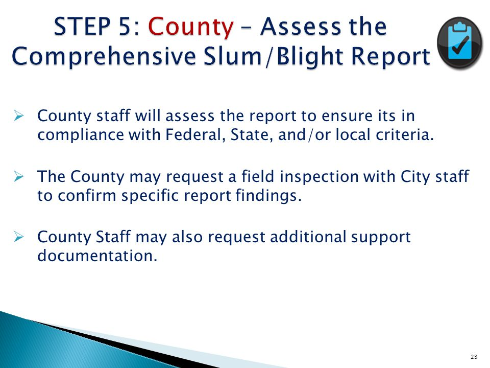 23 STEP 5: County – Assess the Comprehensive Slum/Blight Report  County staff will assess the report to ensure its in compliance with Federal, State, and/or local criteria.