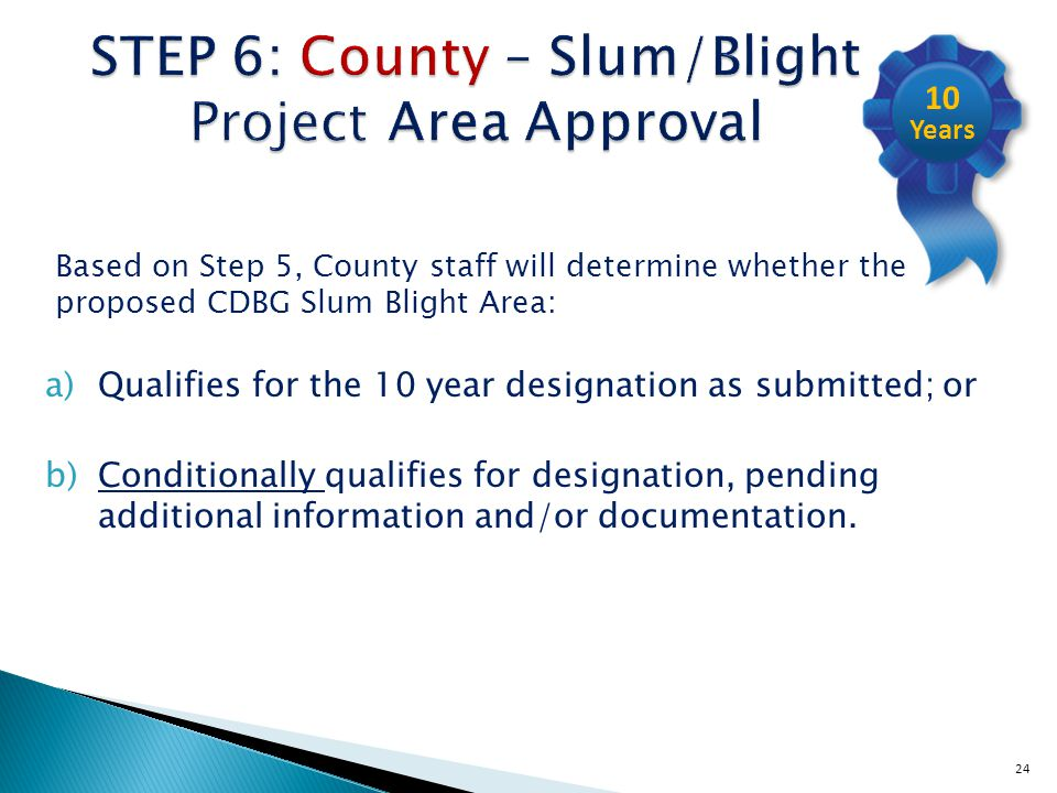 24 STEP 6: County – Slum/Blight Project Area Approval Based on Step 5, County staff will determine whether the proposed CDBG Slum Blight Area: a)Qualifies for the 10 year designation as submitted; or b)Conditionally qualifies for designation, pending additional information and/or documentation.