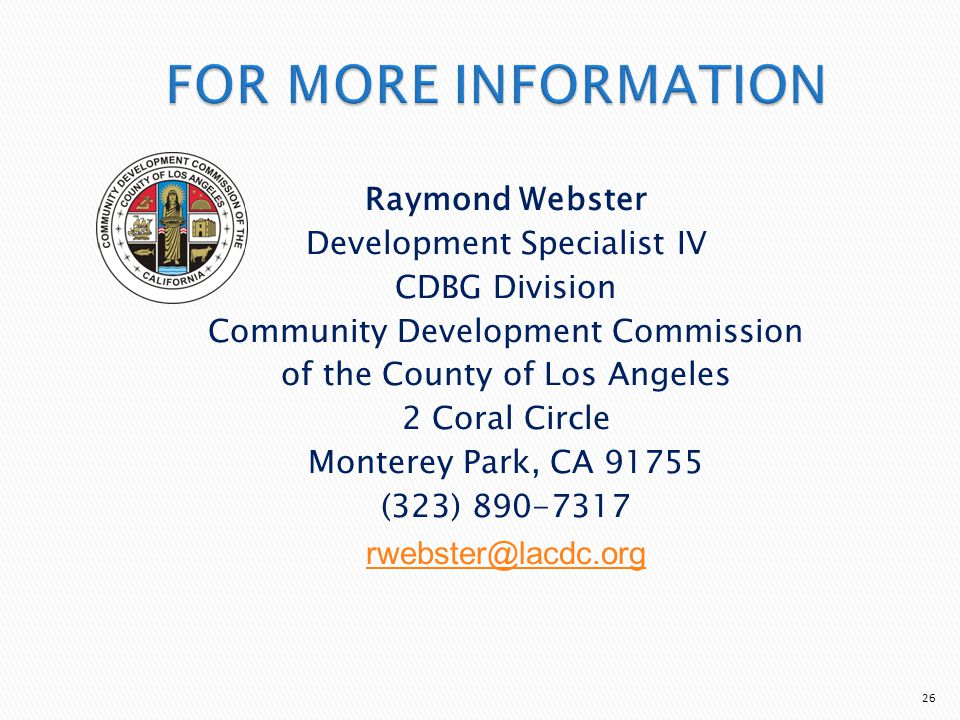Raymond Webster Development Specialist IV CDBG Division Community Development Commission of the County of Los Angeles 2 Coral Circle Monterey Park, CA 91755 (323) 890-7317 rwebster@lacdc.org 26