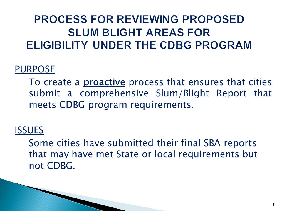 5 PROCESS FOR REVIEWING PROPOSED SLUM BLIGHT AREAS FOR ELIGIBILITY UNDER THE CDBG PROGRAM PURPOSE To create a proactive process that ensures that cities submit a comprehensive Slum/Blight Report that meets CDBG program requirements.