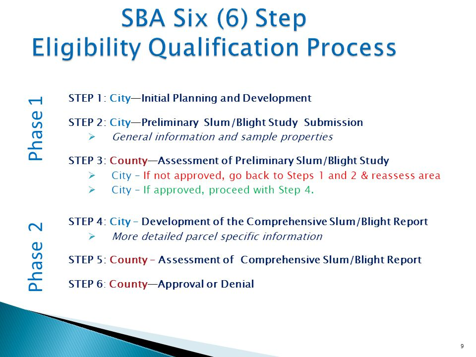 9 SBA Six (6) Step Eligibility Qualification Process STEP 1: City—Initial Planning and Development STEP 2: City—Preliminary Slum/Blight Study Submission  General information and sample properties STEP 3: County—Assessment of Preliminary Slum/Blight Study  City – If not approved, go back to Steps 1 and 2 & reassess area  City – If approved, proceed with Step 4.