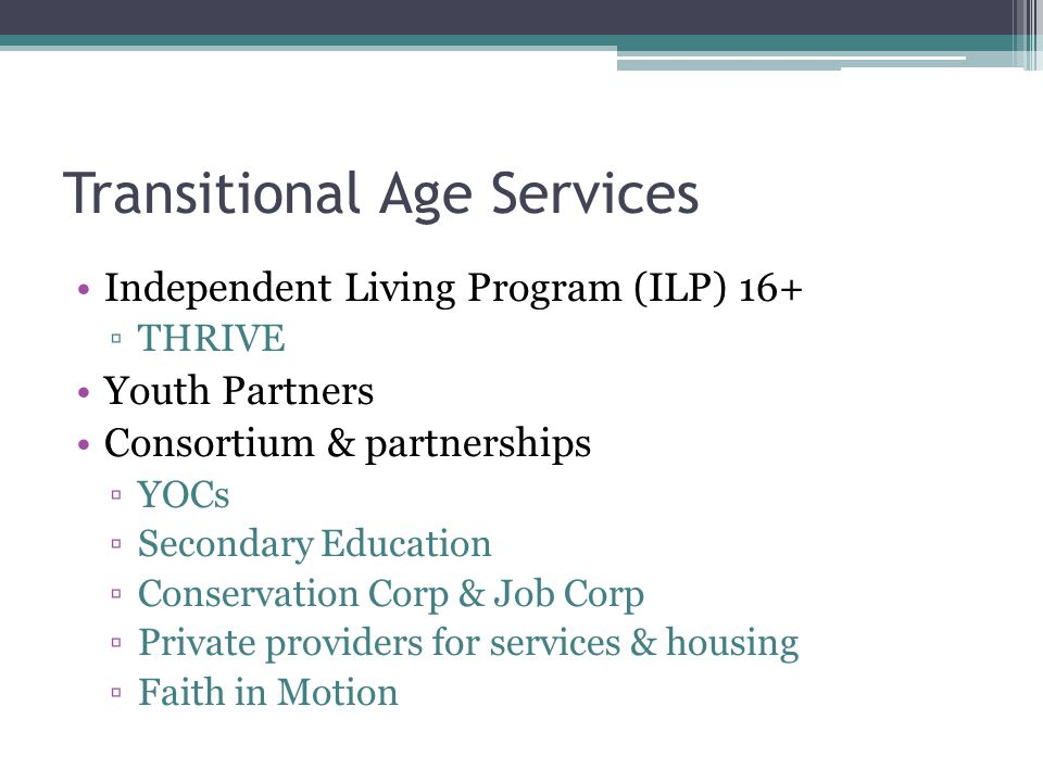 Transitional Age Services Independent Living Program (ILP) 16+ ▫THRIVE Youth Partners Consortium & partnerships ▫YOCs ▫Secondary Education ▫Conservati