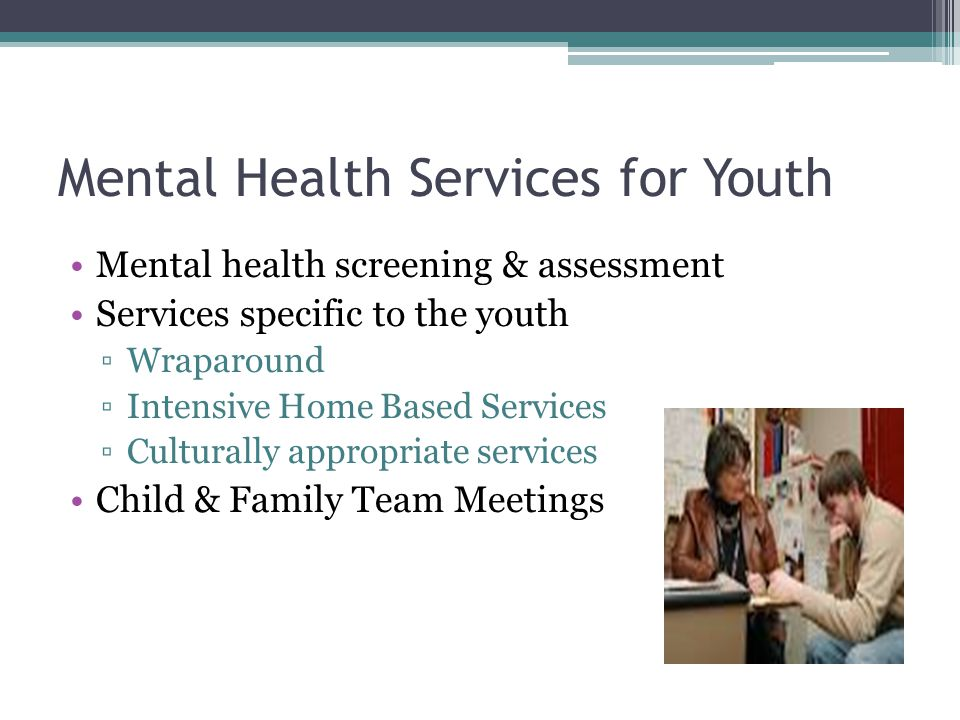 Mental Health Services for Youth Mental health screening & assessment Services specific to the youth ▫Wraparound ▫Intensive Home Based Services ▫Cultu