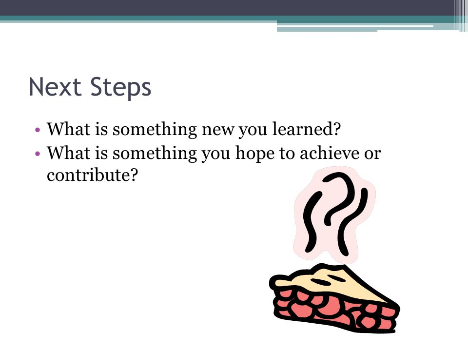 Next Steps What is something new you learned? What is something you hope to achieve or contribute?