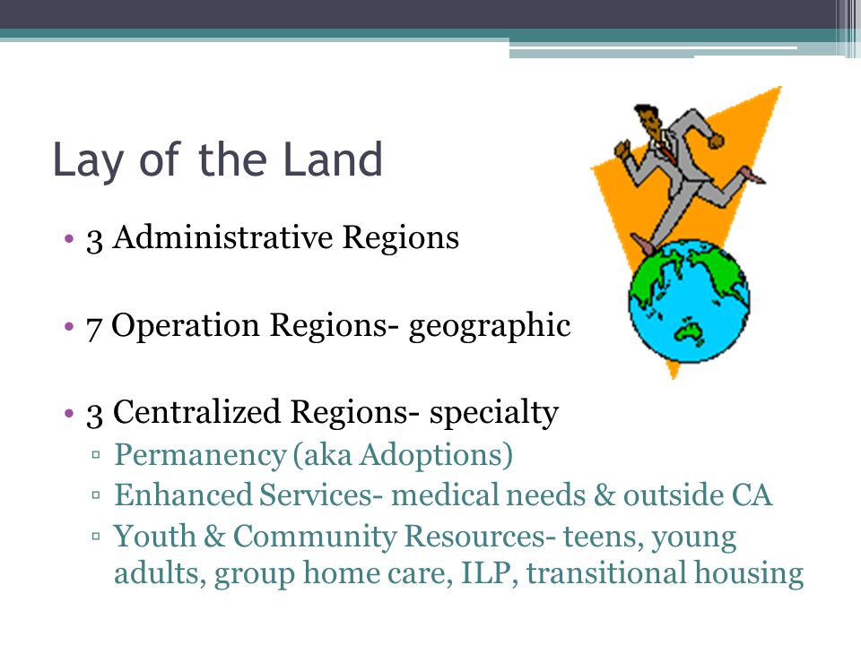 Lay of the Land 3 Administrative Regions 7 Operation Regions- geographic 3 Centralized Regions- specialty ▫Permanency (aka Adoptions) ▫Enhanced Servic