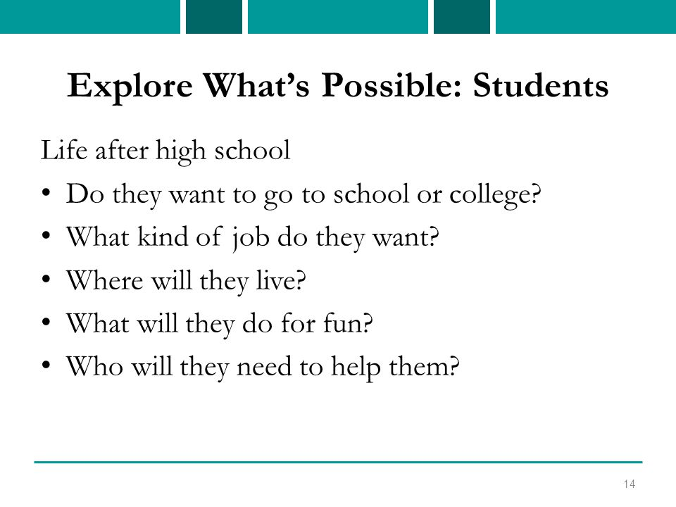 Explore What's Possible: Students Life after high school Do they want to go to school or college.