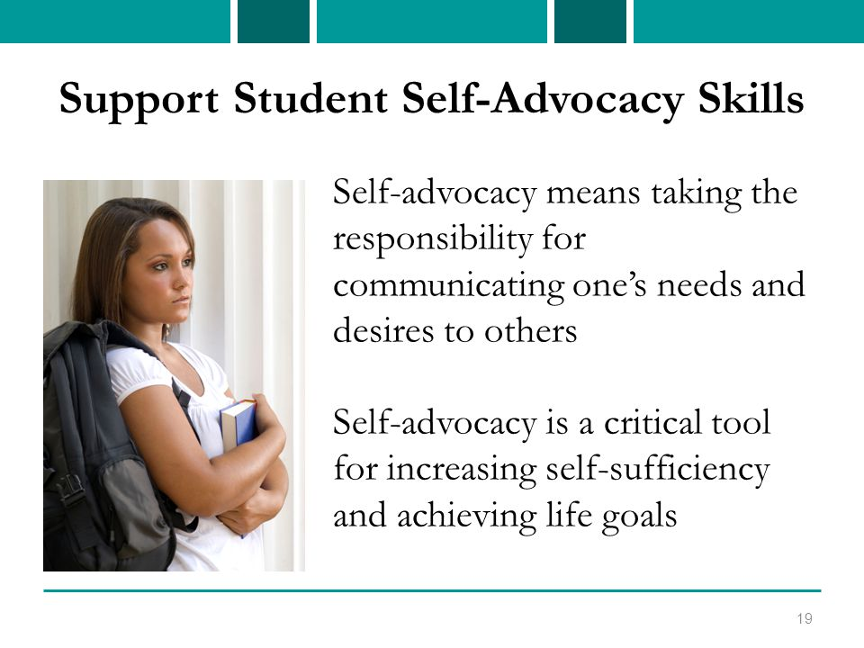 Support Student Self-Advocacy Skills Self-advocacy means taking the responsibility for communicating one's needs and desires to others Self-advocacy is a critical tool for increasing self-sufficiency and achieving life goals 19