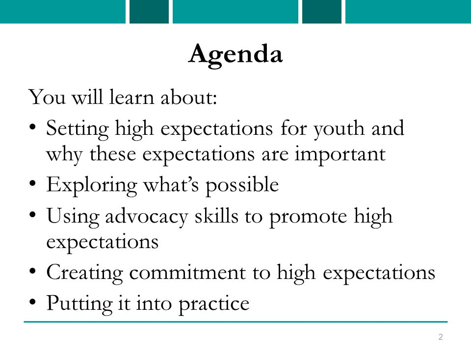 Agenda You will learn about: Setting high expectations for youth and why these expectations are important Exploring what's possible Using advocacy skills to promote high expectations Creating commitment to high expectations Putting it into practice 2