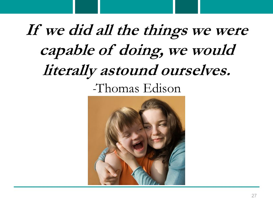 If we did all the things we were capable of doing, we would literally astound ourselves.