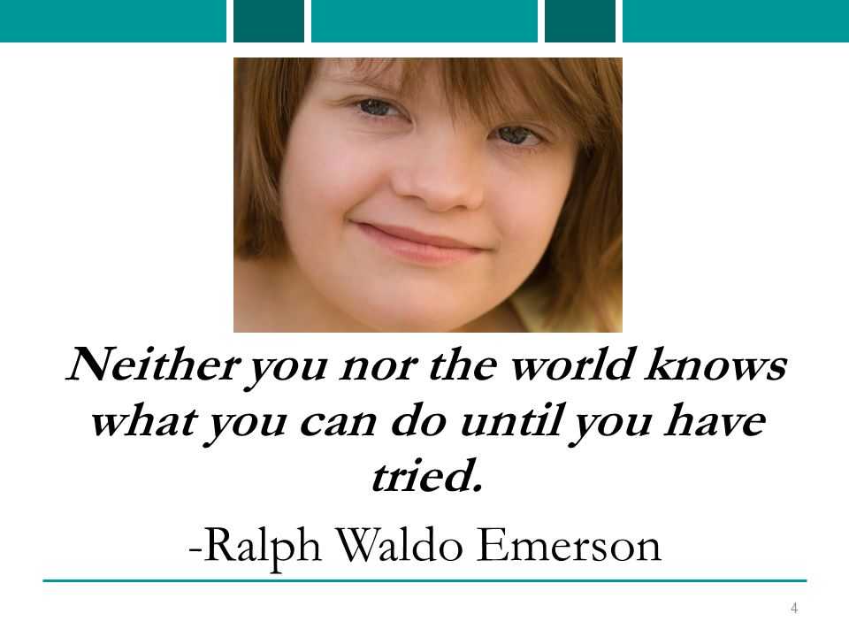 Neither you nor the world knows what you can do until you have tried. -Ralph Waldo Emerson 4