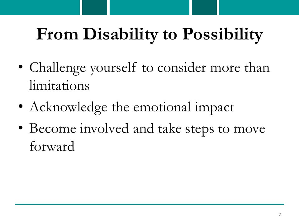 From Disability to Possibility Challenge yourself to consider more than limitations Acknowledge the emotional impact Become involved and take steps to move forward 5