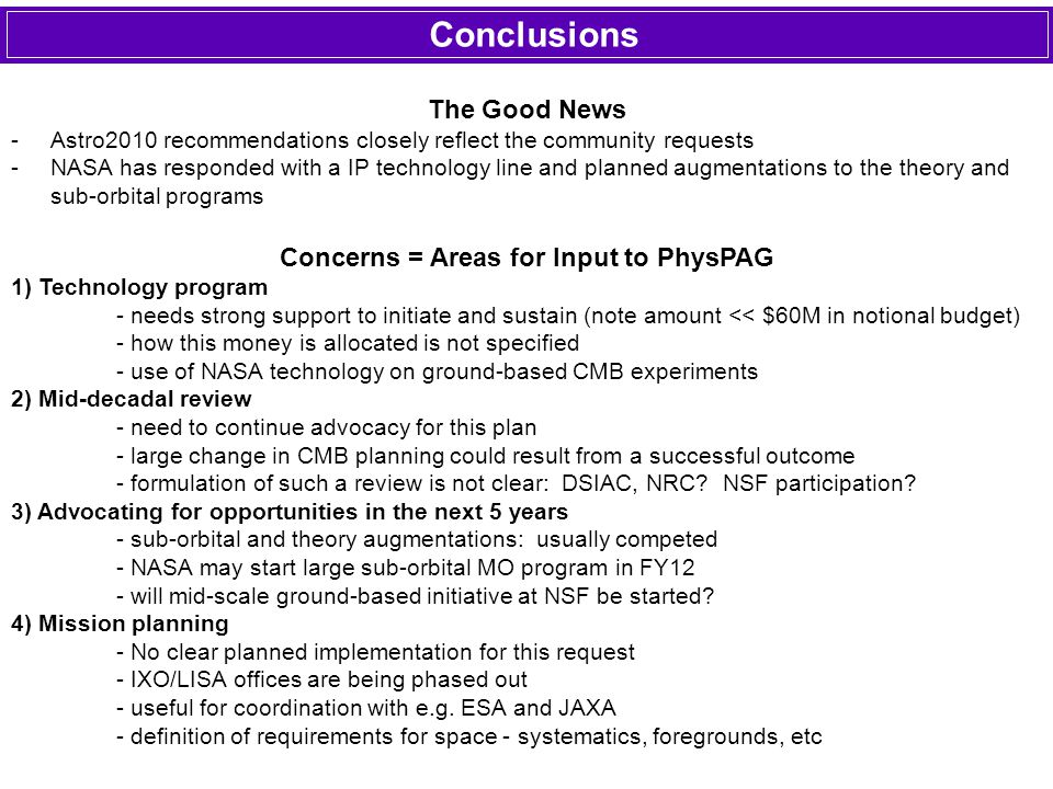 Conclusions The Good News -Astro2010 recommendations closely reflect the community requests -NASA has responded with a IP technology line and planned augmentations to the theory and sub-orbital programs Concerns = Areas for Input to PhysPAG 1) Technology program - needs strong support to initiate and sustain (note amount << $60M in notional budget) - how this money is allocated is not specified - use of NASA technology on ground-based CMB experiments 2) Mid-decadal review - need to continue advocacy for this plan - large change in CMB planning could result from a successful outcome - formulation of such a review is not clear: DSIAC, NRC.