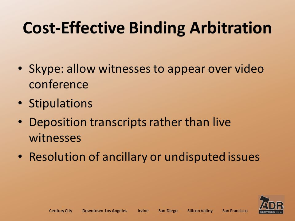 Cost-Effective Binding Arbitration Skype: allow witnesses to appear over video conference Stipulations Deposition transcripts rather than live witnesses Resolution of ancillary or undisputed issues Century City Downtown-Los Angeles Irvine San Diego Silicon Valley San Francisco