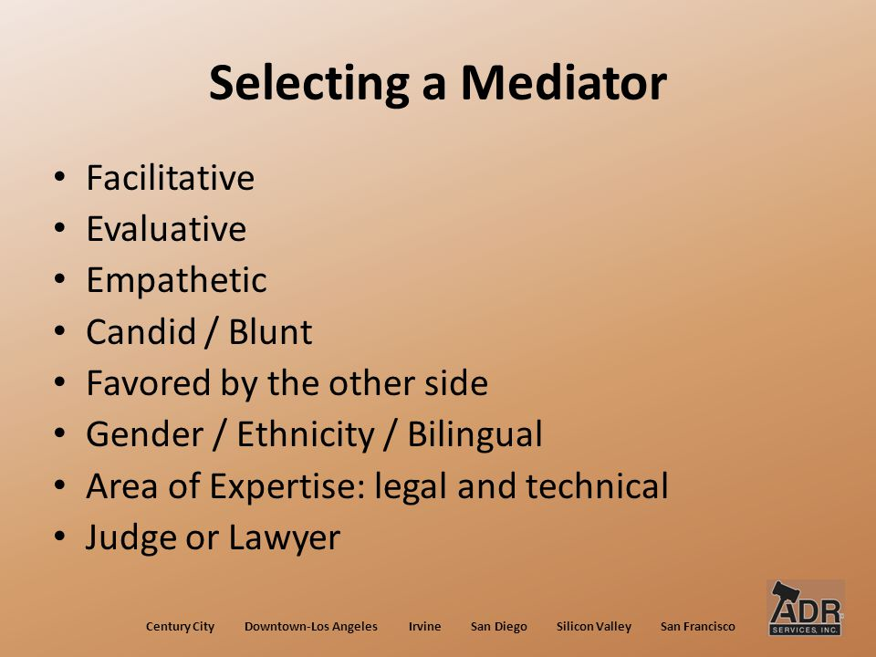 Selecting a Mediator Facilitative Evaluative Empathetic Candid / Blunt Favored by the other side Gender / Ethnicity / Bilingual Area of Expertise: legal and technical Judge or Lawyer Century City Downtown-Los Angeles Irvine San Diego Silicon Valley San Francisco