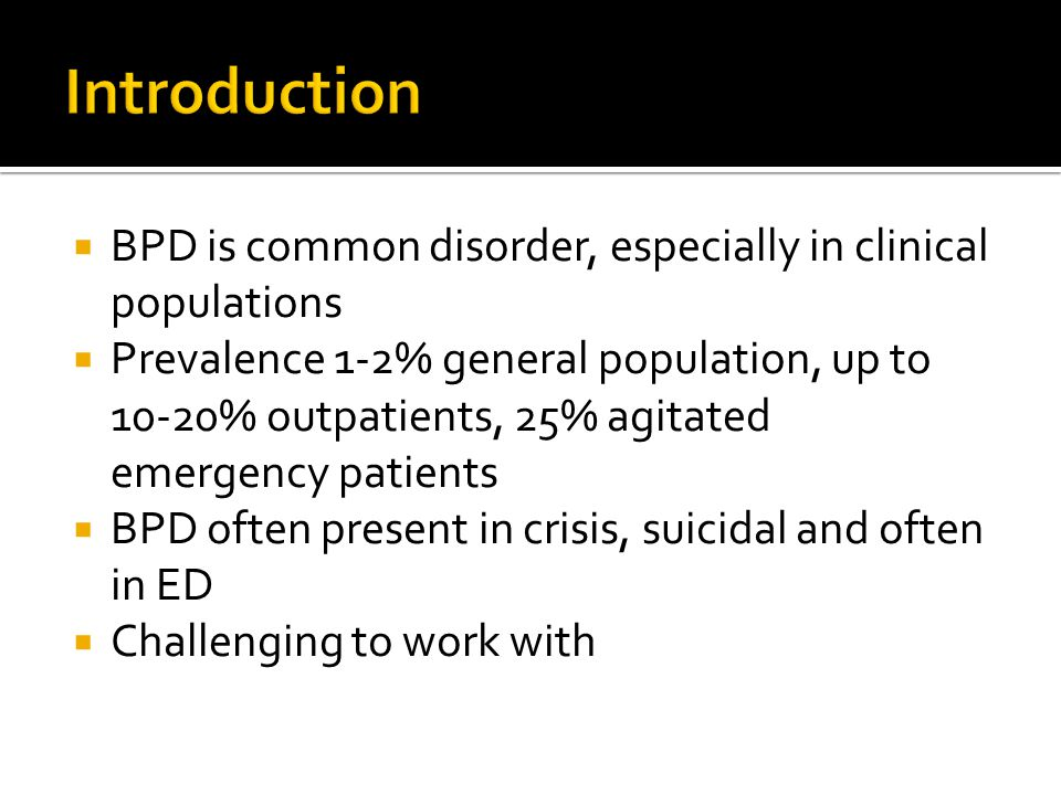  BPD is common disorder, especially in clinical populations  Prevalence 1-2% general population, up to 10-20% outpatients, 25% agitated emergency patients  BPD often present in crisis, suicidal and often in ED  Challenging to work with