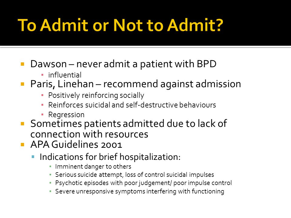  Dawson – never admit a patient with BPD ▪ influential  Paris, Linehan – recommend against admission ▪ Positively reinforcing socially ▪ Reinforces suicidal and self-destructive behaviours ▪ Regression  Sometimes patients admitted due to lack of connection with resources  APA Guidelines 2001  Indications for brief hospitalization: ▪ Imminent danger to others ▪ Serious suicide attempt, loss of control suicidal impulses ▪ Psychotic episodes with poor judgement/ poor impulse control ▪ Severe unresponsive symptoms interfering with functioning