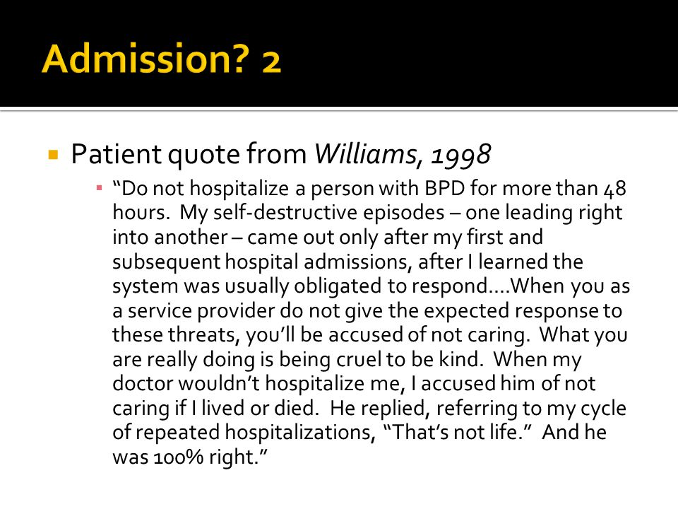 Patient quote from Williams, 1998 ▪ Do not hospitalize a person with BPD for more than 48 hours.