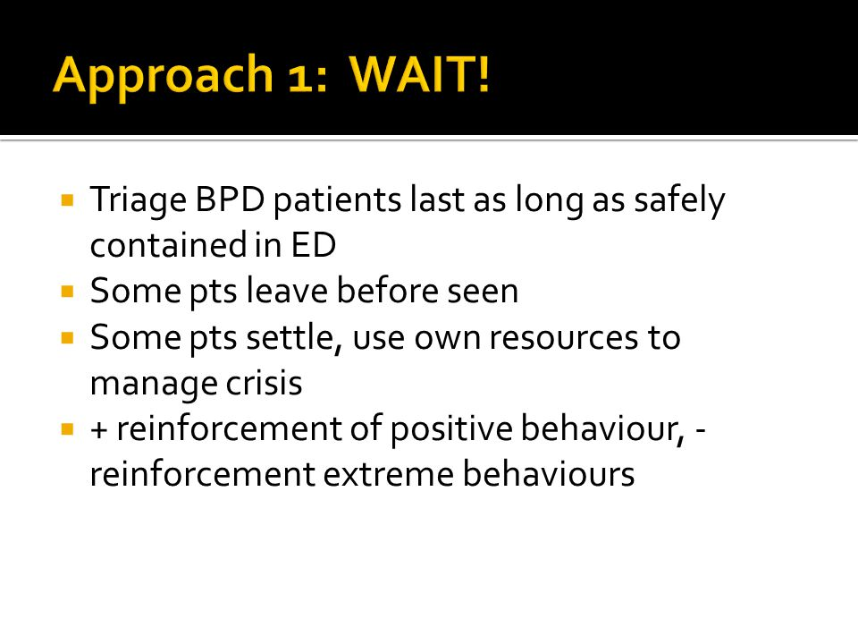  Triage BPD patients last as long as safely contained in ED  Some pts leave before seen  Some pts settle, use own resources to manage crisis  + reinforcement of positive behaviour, - reinforcement extreme behaviours