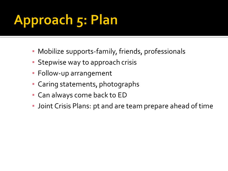 ▪ Mobilize supports-family, friends, professionals ▪ Stepwise way to approach crisis ▪ Follow-up arrangement ▪ Caring statements, photographs ▪ Can always come back to ED ▪ Joint Crisis Plans: pt and are team prepare ahead of time