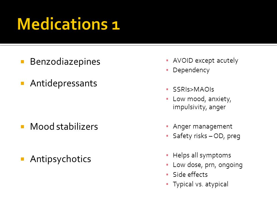  Benzodiazepines  Antidepressants  Mood stabilizers  Antipsychotics ▪ AVOID except acutely ▪ Dependency ▪ SSRIs>MAOIs ▪ Low mood, anxiety, impulsivity, anger ▪ Anger management ▪ Safety risks – OD, preg ▪ Helps all symptoms ▪ Low dose, prn, ongoing ▪ Side effects ▪ Typical vs.