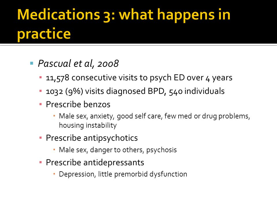  Pascual et al, 2008 ▪ 11,578 consecutive visits to psych ED over 4 years ▪ 1032 (9%) visits diagnosed BPD, 540 individuals ▪ Prescribe benzos  Male sex, anxiety, good self care, few med or drug problems, housing instability ▪ Prescribe antipsychotics  Male sex, danger to others, psychosis ▪ Prescribe antidepressants  Depression, little premorbid dysfunction