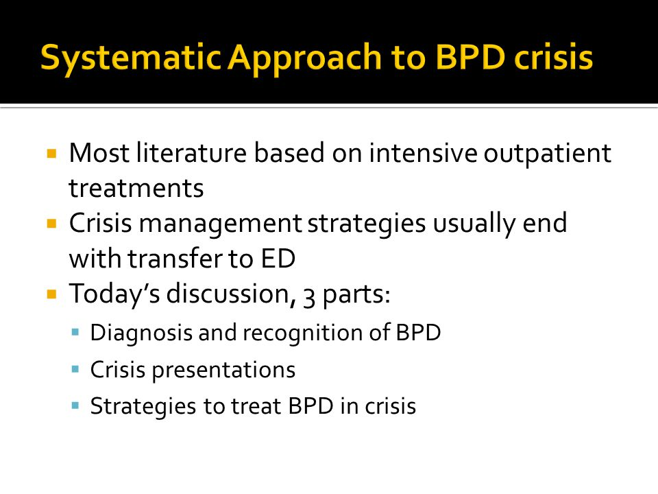  Most literature based on intensive outpatient treatments  Crisis management strategies usually end with transfer to ED  Today's discussion, 3 parts:  Diagnosis and recognition of BPD  Crisis presentations  Strategies to treat BPD in crisis