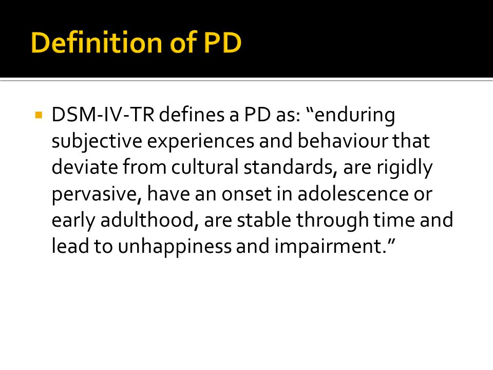  DSM-IV-TR defines a PD as: enduring subjective experiences and behaviour that deviate from cultural standards, are rigidly pervasive, have an onset in adolescence or early adulthood, are stable through time and lead to unhappiness and impairment.