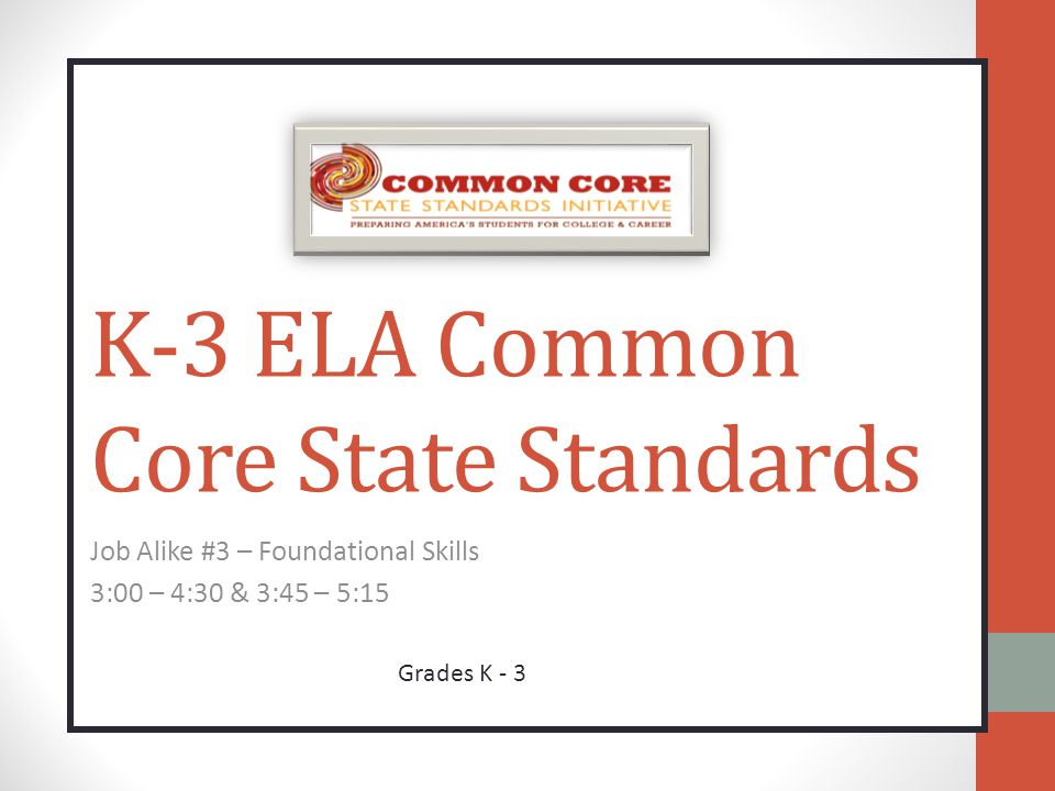 K-3 ELA Common Core State Standards Job Alike #3 – Foundational Skills 3:00 – 4:30 & 3:45 – 5:15 Grades K - 3