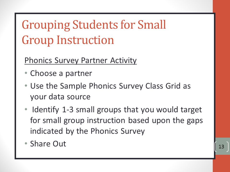 Grouping Students for Small Group Instruction Phonics Survey Partner Activity Choose a partner Use the Sample Phonics Survey Class Grid as your data source Identify 1-3 small groups that you would target for small group instruction based upon the gaps indicated by the Phonics Survey Share Out 13