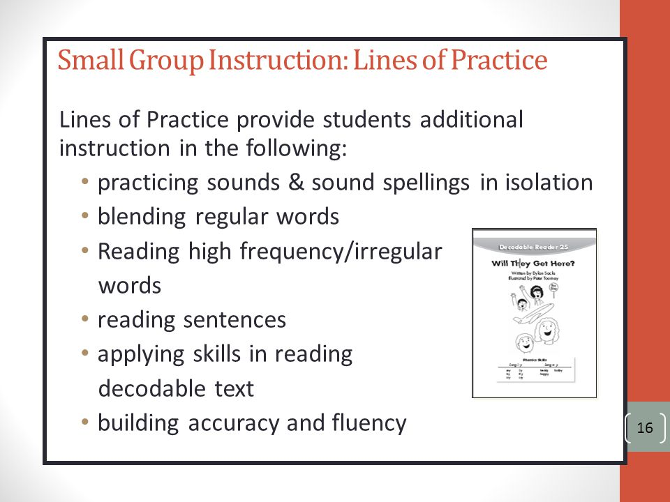 Small Group Instruction: Lines of Practice Lines of Practice provide students additional instruction in the following: practicing sounds & sound spellings in isolation blending regular words Reading high frequency/irregular words reading sentences applying skills in reading decodable text building accuracy and fluency 16
