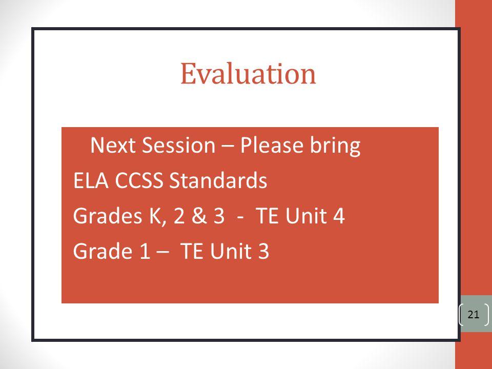 Evaluation Next Session – Please bring ELA CCSS Standards Grades K, 2 & 3 - TE Unit 4 Grade 1 – TE Unit 3 21