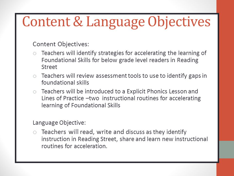 Content & Language Objectives Content Objectives: o Teachers will identify strategies for accelerating the learning of Foundational Skills for below grade level readers in Reading Street o Teachers will review assessment tools to use to identify gaps in foundational skills o Teachers will be introduced to a Explicit Phonics Lesson and Lines of Practice –two instructional routines for accelerating learning of Foundational Skills Language Objective: o Teachers will read, write and discuss as they identify instruction in Reading Street, share and learn new instructional routines for acceleration.