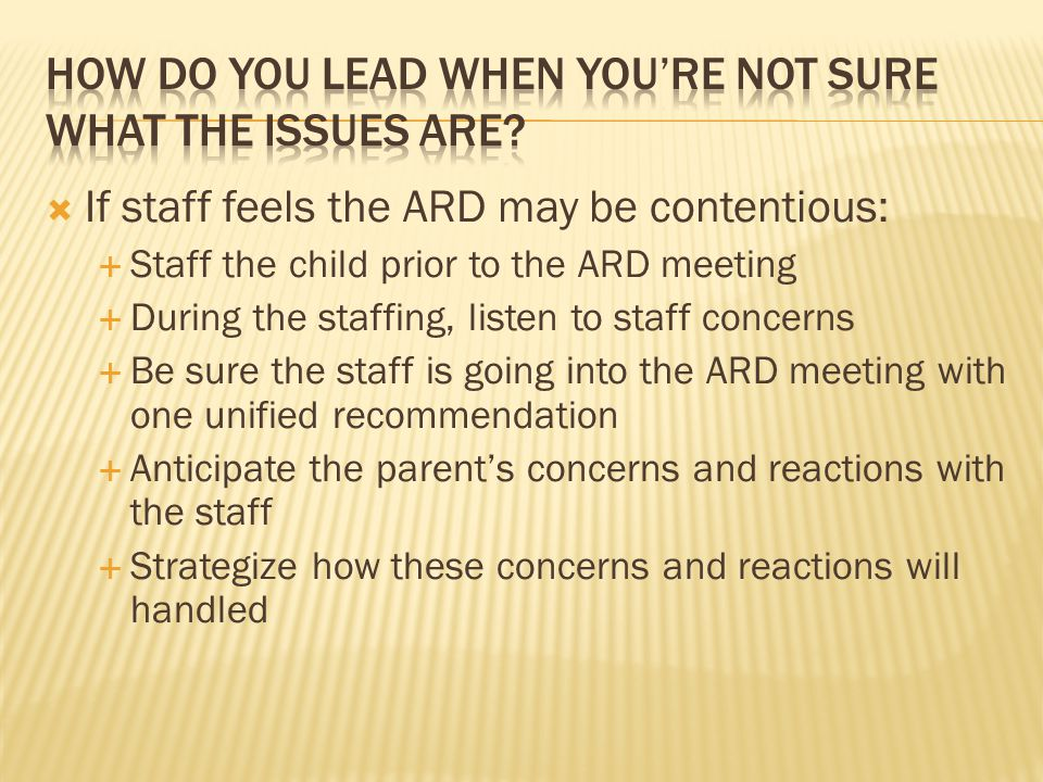  If staff feels the ARD may be contentious:  Staff the child prior to the ARD meeting  During the staffing, listen to staff concerns  Be sure the staff is going into the ARD meeting with one unified recommendation  Anticipate the parent's concerns and reactions with the staff  Strategize how these concerns and reactions will handled