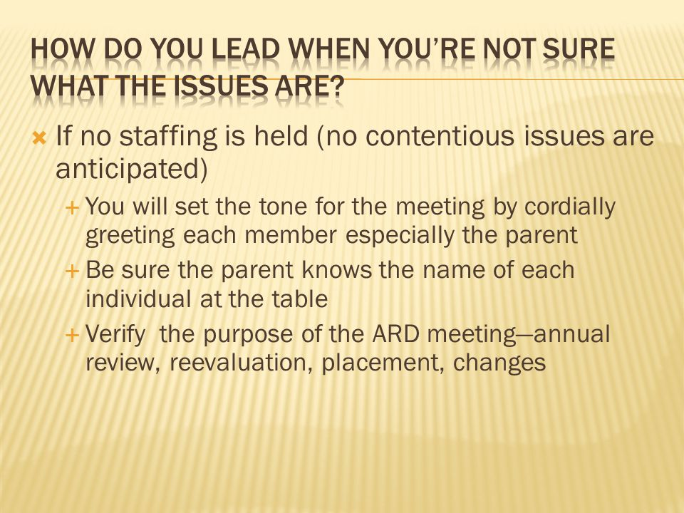  If no staffing is held (no contentious issues are anticipated)  You will set the tone for the meeting by cordially greeting each member especially the parent  Be sure the parent knows the name of each individual at the table  Verify the purpose of the ARD meeting—annual review, reevaluation, placement, changes