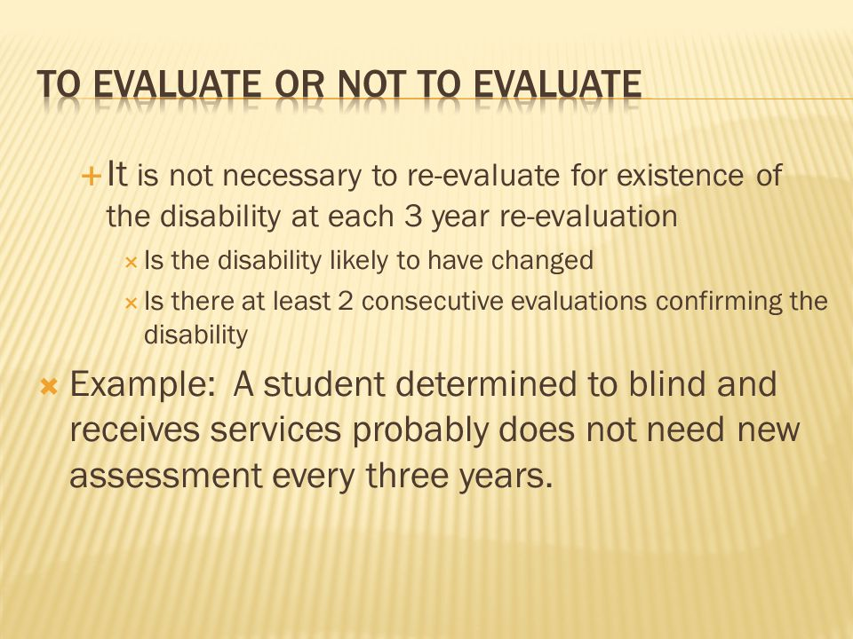  It is not necessary to re-evaluate for existence of the disability at each 3 year re-evaluation  Is the disability likely to have changed  Is ther